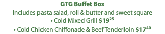 GTG Buffet Box Includes pasta salad, roll & butter and sweet square • Cold Mixed Grill $1925 • Cold Chicken Chiffonade & Beef Tenderloin $1740